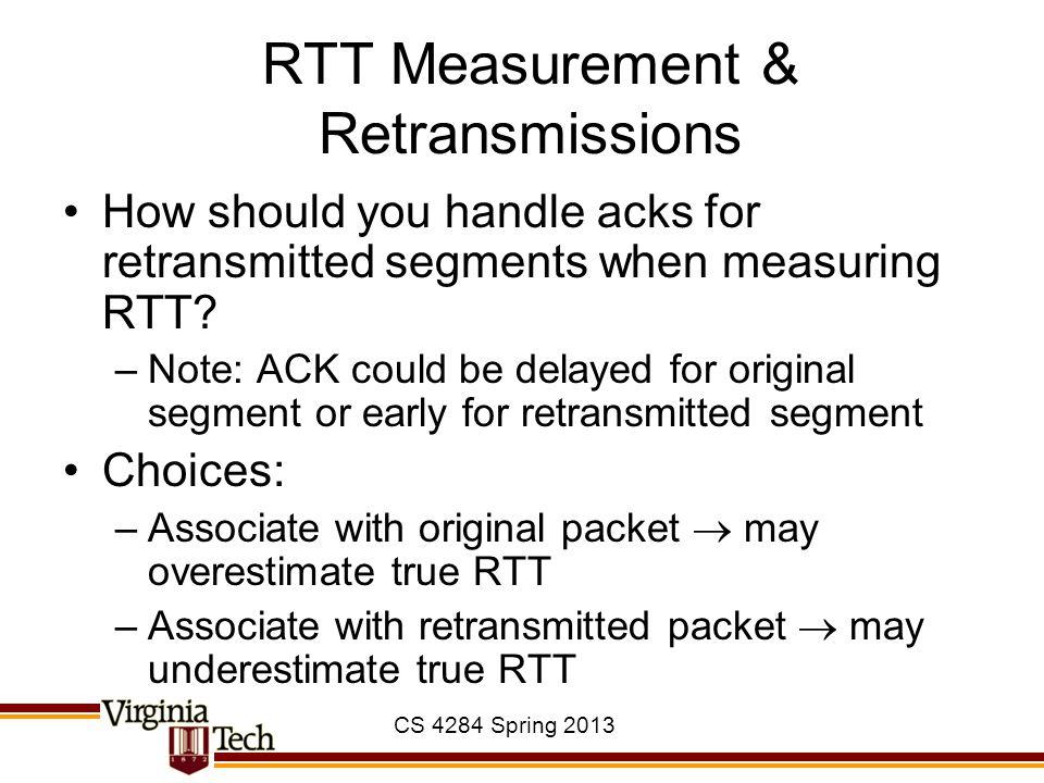 CS 4284 Spring 2013 RTT Measurement & Retransmissions How should you handle acks for retransmitted segments when measuring RTT? –Note: ACK could be de