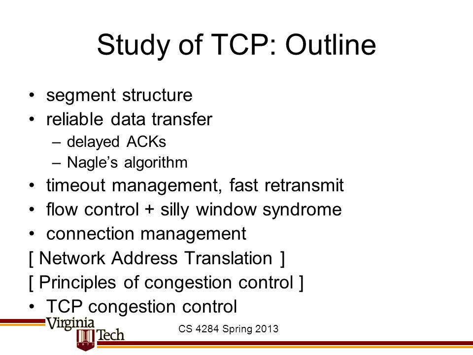CS 4284 Spring 2013 Study of TCP: Outline segment structure reliable data transfer –delayed ACKs –Nagle's algorithm timeout management, fast retransmi