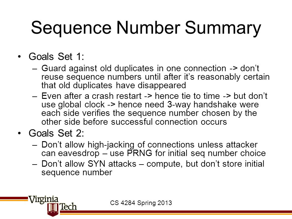 Sequence Number Summary Goals Set 1: –Guard against old duplicates in one connection -> don't reuse sequence numbers until after it's reasonably certa