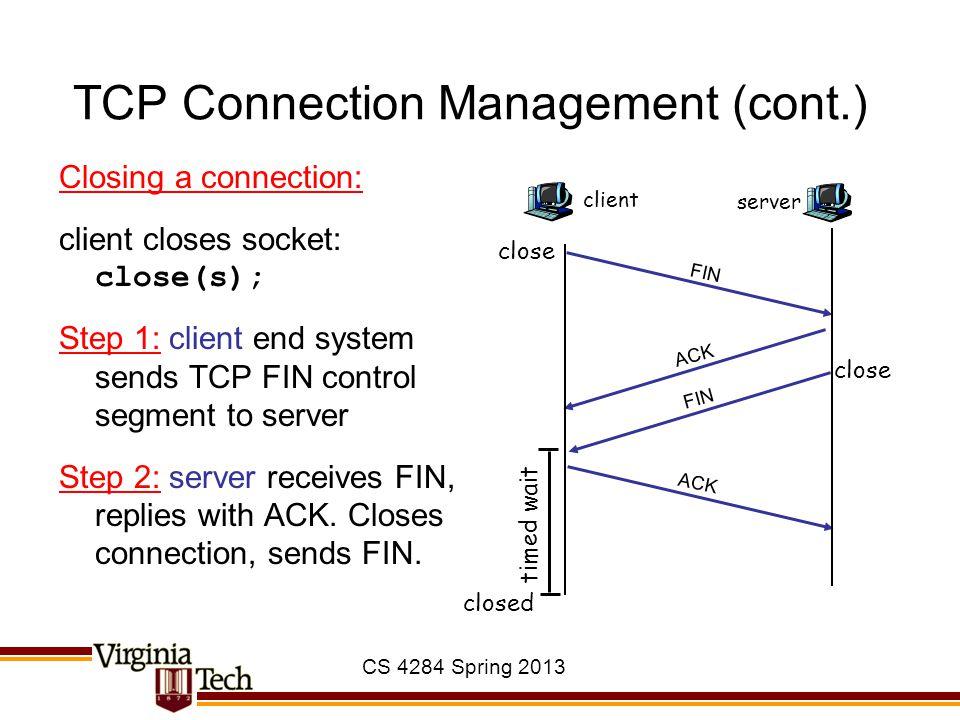 TCP Connection Management (cont.) Closing a connection: client closes socket: close(s); Step 1: client end system sends TCP FIN control segment to ser