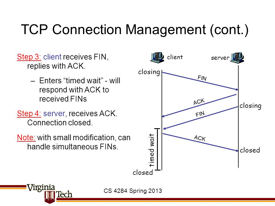 """CS 4284 Spring 2013 TCP Connection Management (cont.) Step 3: client receives FIN, replies with ACK. –Enters """"timed wait"""" - will respond with ACK to r"""