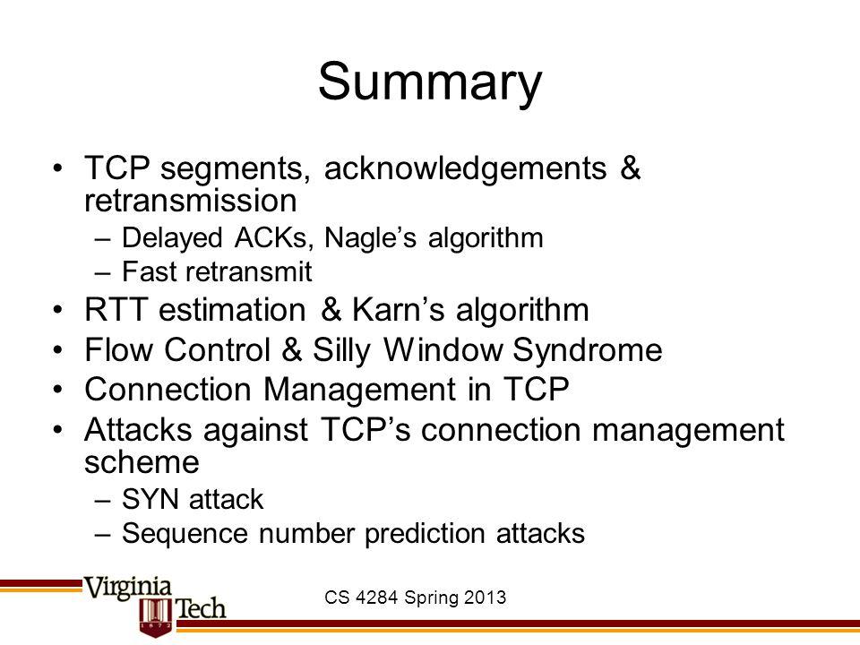 CS 4284 Spring 2013 Summary TCP segments, acknowledgements & retransmission –Delayed ACKs, Nagle's algorithm –Fast retransmit RTT estimation & Karn's