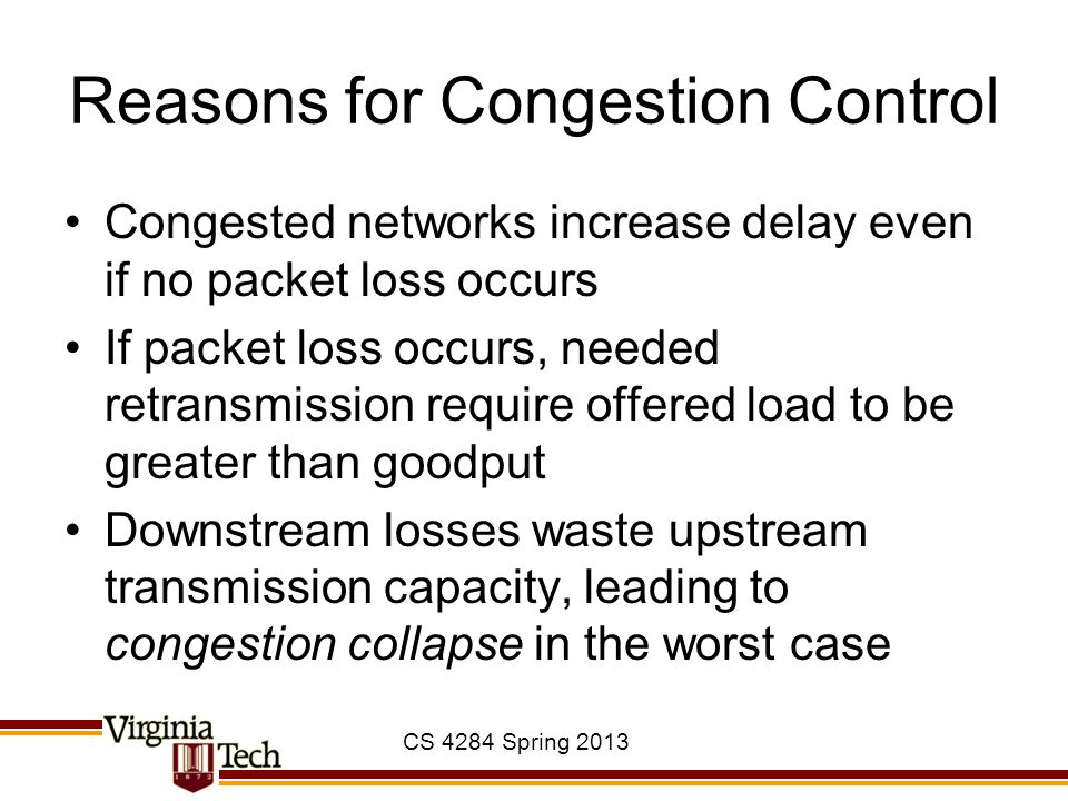 CS 4284 Spring 2013 Reasons for Congestion Control Congested networks increase delay even if no packet loss occurs If packet loss occurs, needed retra