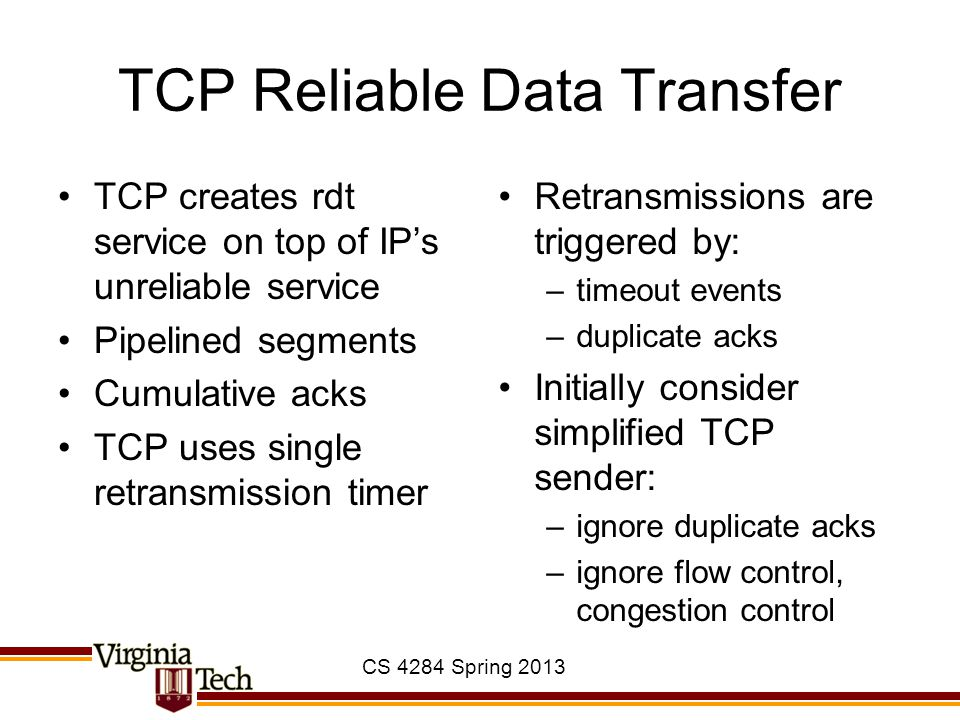 CS 4284 Spring 2013 TCP Reliable Data Transfer TCP creates rdt service on top of IP's unreliable service Pipelined segments Cumulative acks TCP uses s
