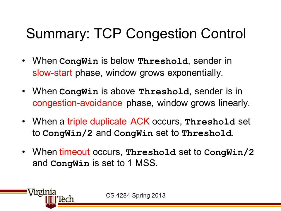 CS 4284 Spring 2013 Summary: TCP Congestion Control When CongWin is below Threshold, sender in slow-start phase, window grows exponentially. When Cong