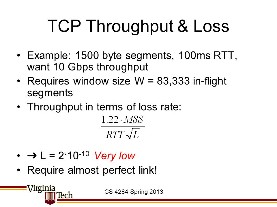 CS 4284 Spring 2013 TCP Throughput & Loss Example: 1500 byte segments, 100ms RTT, want 10 Gbps throughput Requires window size W = 83,333 in-flight se