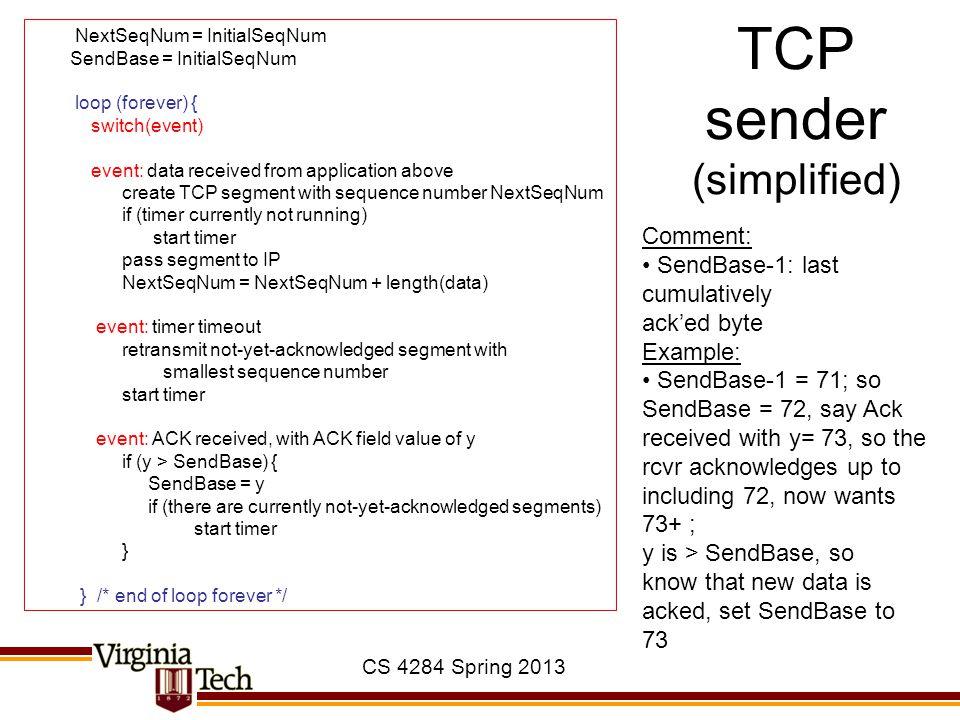 CS 4284 Spring 2013 TCP sender (simplified) NextSeqNum = InitialSeqNum SendBase = InitialSeqNum loop (forever) { switch(event) event: data received fr