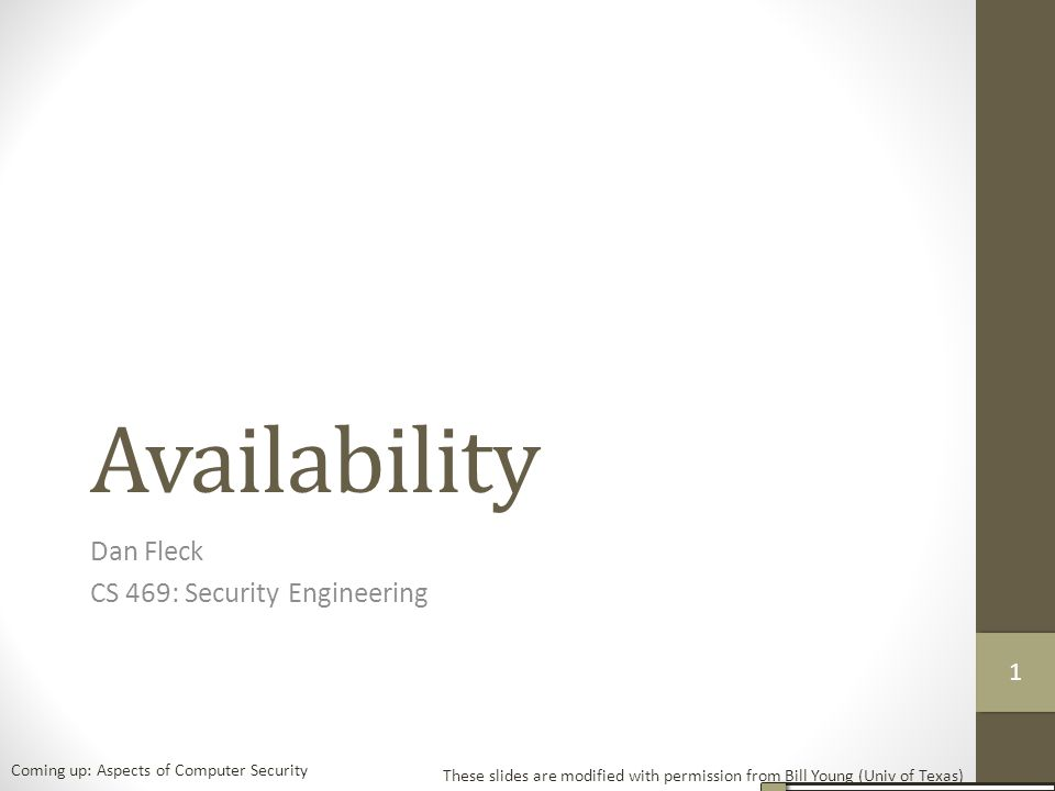 Availability Dan Fleck CS 469: Security Engineering These slides are modified with permission from Bill Young (Univ of Texas) Coming up: Aspects of Computer Security 11