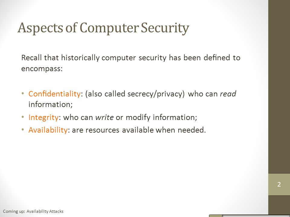 Aspects of Computer Security Recall that historically computer security has been defined to encompass: Confidentiality: (also called secrecy/privacy) who can read information; Integrity: who can write or modify information; Availability: are resources available when needed.