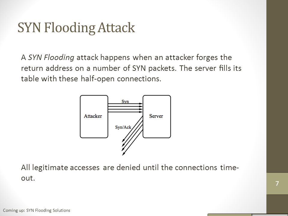 SYN Flooding Attack A SYN Flooding attack happens when an attacker forges the return address on a number of SYN packets.