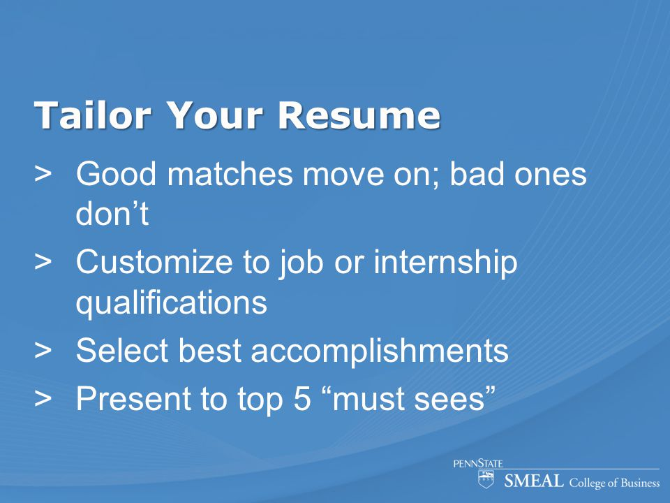 Tailor Your Resume  Good matches move on; bad ones don't  Customize to job or internship qualifications  Select best accomplishments  Present to t