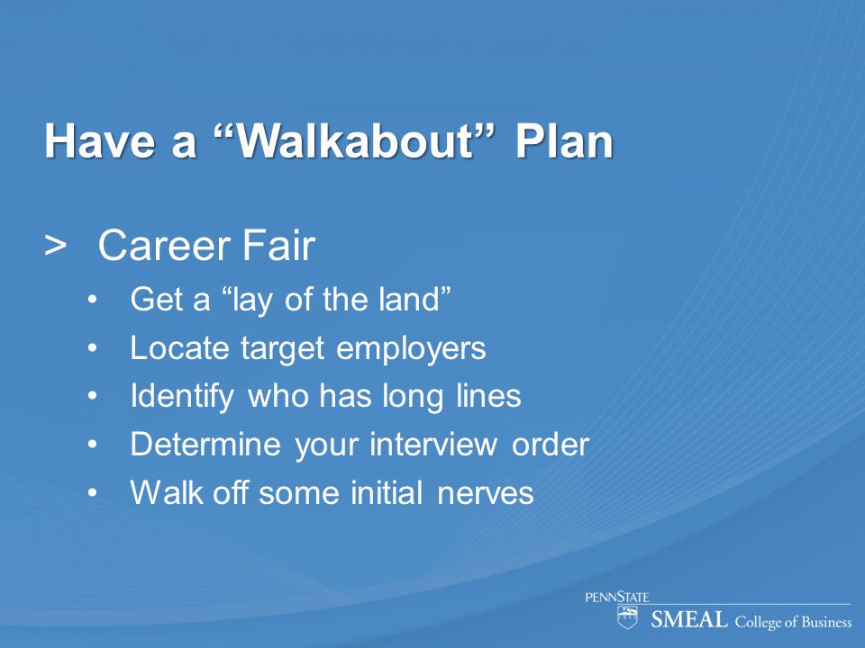 """Have a """"Walkabout"""" Plan  Career Fair Get a """"lay of the land"""" Locate target employers Identify who has long lines Determine your interview order Walk"""