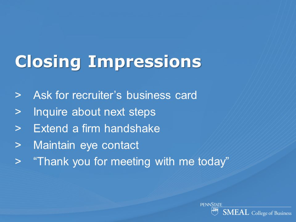 Closing Impressions  Ask for recruiter's business card  Inquire about next steps  Extend a firm handshake  Maintain eye contact  Thank you for meeting with me today