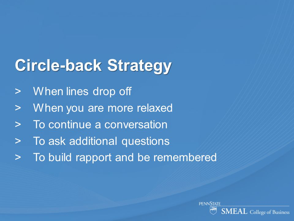 Circle-back Strategy  When lines drop off  When you are more relaxed  To continue a conversation  To ask additional questions  To build rapport a