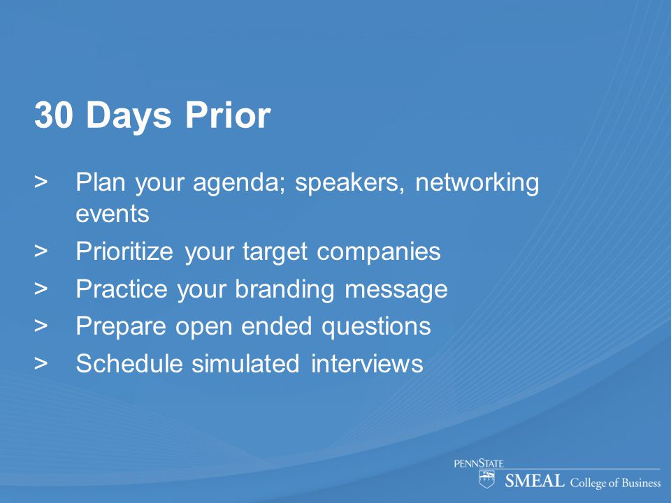 30 Days Prior  Plan your agenda; speakers, networking events  Prioritize your target companies  Practice your branding message  Prepare open ended