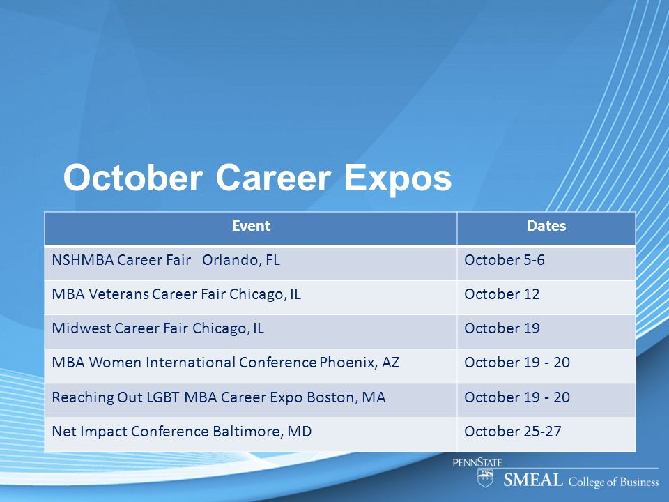 October Career Expos EventDates NSHMBA Career Fair Orlando, FLOctober 5-6 MBA Veterans Career Fair Chicago, ILOctober 12 Midwest Career Fair Chicago, ILOctober 19 MBA Women International Conference Phoenix, AZOctober 19 - 20 Reaching Out LGBT MBA Career Expo Boston, MAOctober 19 - 20 Net Impact Conference Baltimore, MDOctober 25-27