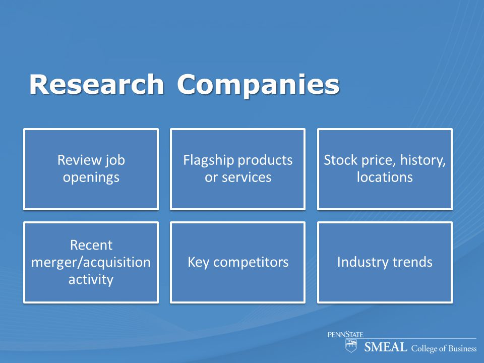 Research Companies Review job openings Flagship products or services Stock price, history, locations Recent merger/acquisition activity Key competitor