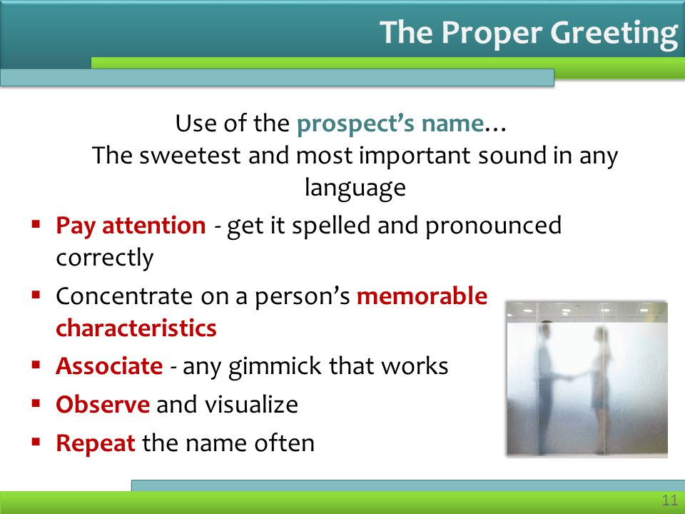 11 Use of the prospect's name… The sweetest and most important sound in any language  Pay attention - get it spelled and pronounced correctly  Concentrate on a person's memorable characteristics  Associate - any gimmick that works  Observe and visualize  Repeat the name often The Proper Greeting