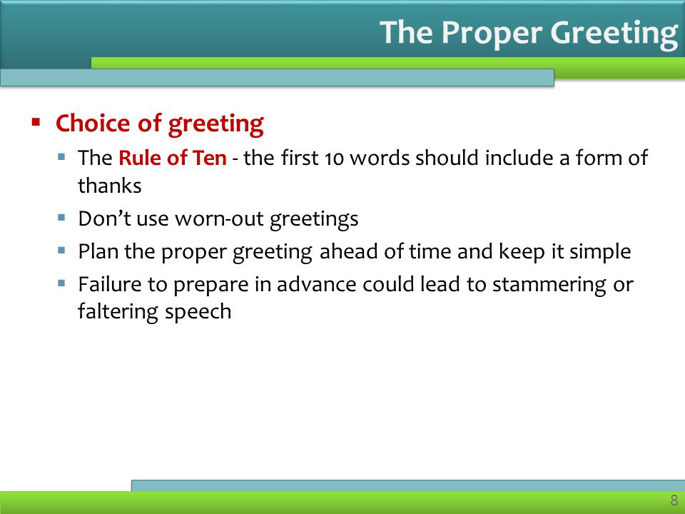 8  Choice of greeting  The Rule of Ten - the first 10 words should include a form of thanks  Don't use worn-out greetings  Plan the proper greeting ahead of time and keep it simple  Failure to prepare in advance could lead to stammering or faltering speech The Proper Greeting