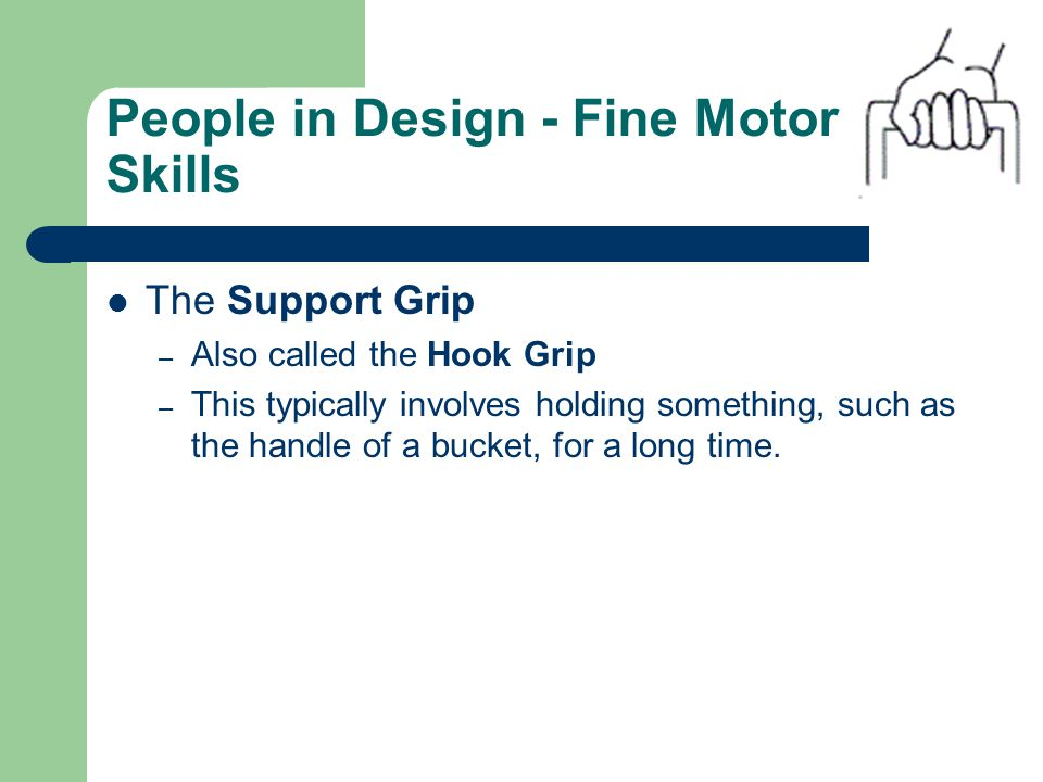 People in Design - Fine Motor Skills The Support Grip – Also called the Hook Grip – This typically involves holding something, such as the handle of a