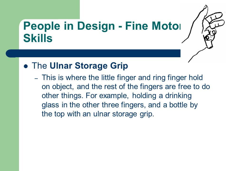 People in Design - Fine Motor Skills The Ulnar Storage Grip – This is where the little finger and ring finger hold on object, and the rest of the fing