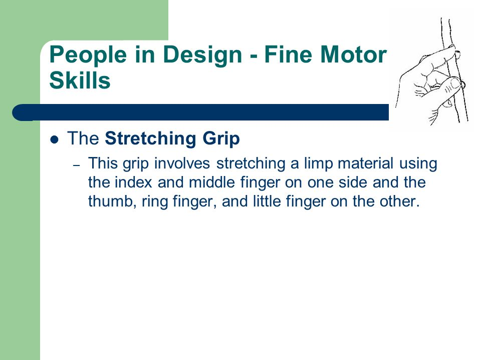 People in Design - Fine Motor Skills The Stretching Grip – This grip involves stretching a limp material using the index and middle finger on one side