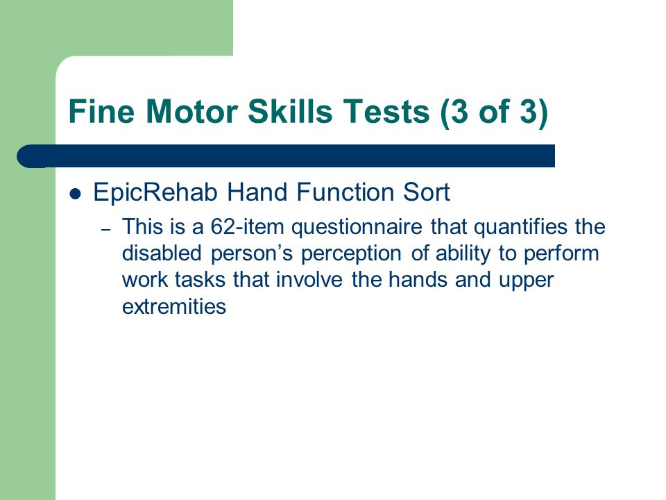 Fine Motor Skills Tests (3 of 3) EpicRehab Hand Function Sort – This is a 62-item questionnaire that quantifies the disabled person's perception of ab