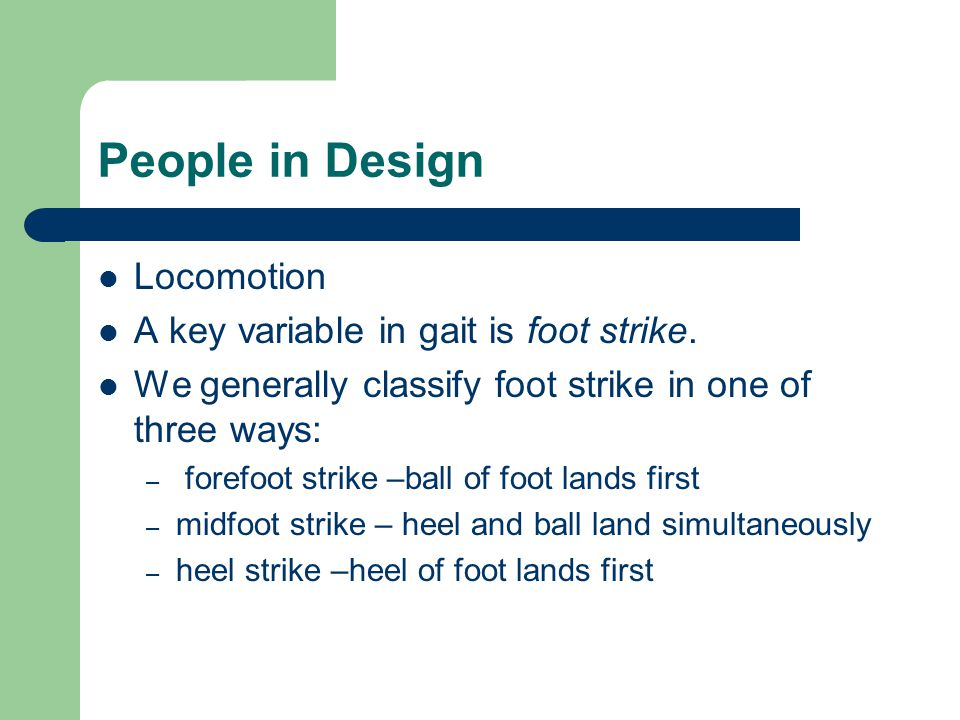 People in Design Locomotion A key variable in gait is foot strike. We generally classify foot strike in one of three ways: – forefoot strike –ball of