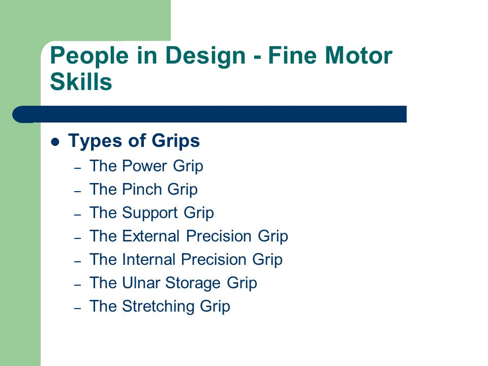 People in Design - Fine Motor Skills Types of Grips – The Power Grip – The Pinch Grip – The Support Grip – The External Precision Grip – The Internal