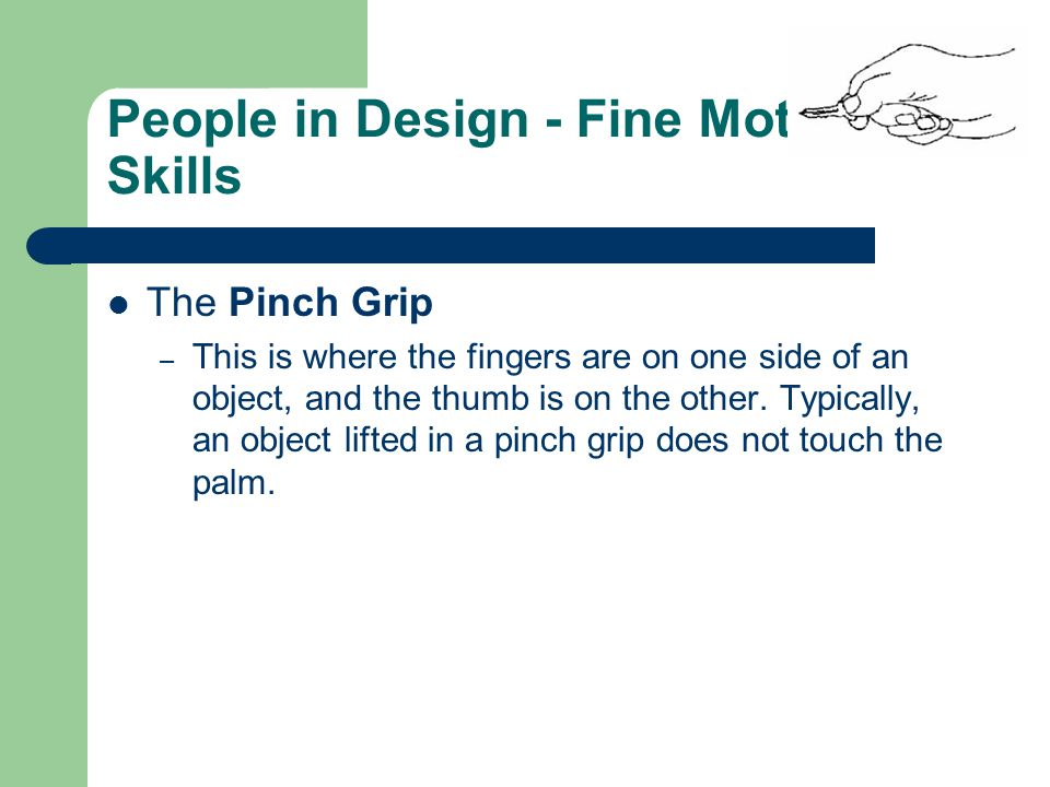 People in Design - Fine Motor Skills The Pinch Grip – This is where the fingers are on one side of an object, and the thumb is on the other. Typically