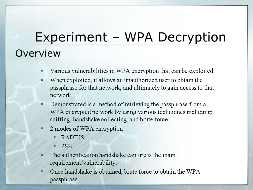 Experiment – WPA Decryption  Various vulnerabilities in WPA encryption that can be exploited.  When exploited, it allows an unauthorized user to obt