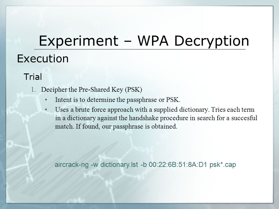 Experiment – WPA Decryption Execution Trial 1.Decipher the Pre-Shared Key (PSK) Intent is to determine the passphrase or PSK. Uses a brute force appro