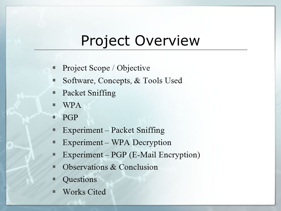 Project Overview  Project Scope / Objective  Software, Concepts, & Tools Used  Packet Sniffing  WPA  PGP  Experiment – Packet Sniffing  Experiment – WPA Decryption  Experiment – PGP (E-Mail Encryption)  Observations & Conclusion  Questions  Works Cited