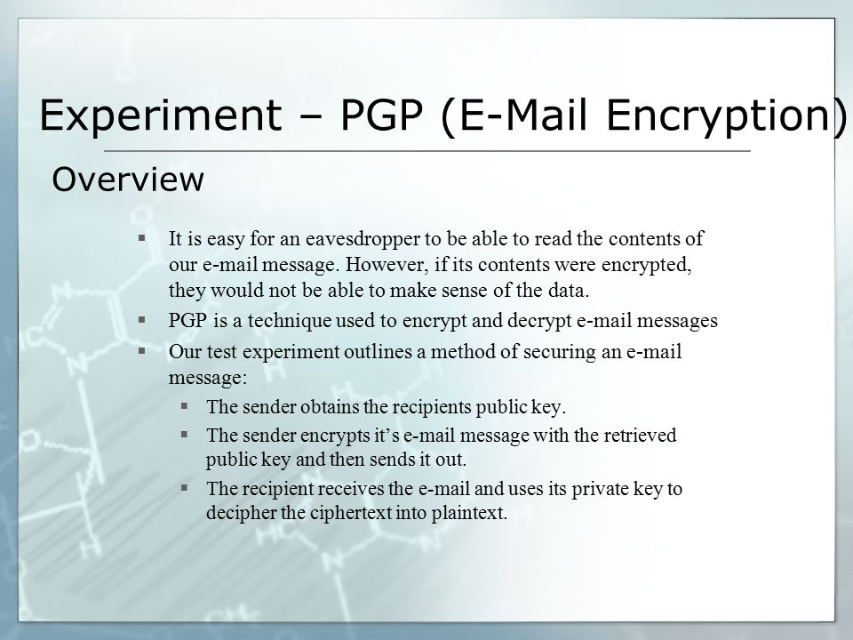 Experiment – PGP (E-Mail Encryption)  It is easy for an eavesdropper to be able to read the contents of our e-mail message. However, if its contents