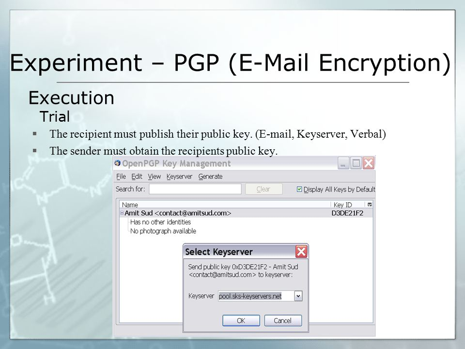 Execution Experiment – PGP (E-Mail Encryption) Trial  The recipient must publish their public key. (E-mail, Keyserver, Verbal)  The sender must obta
