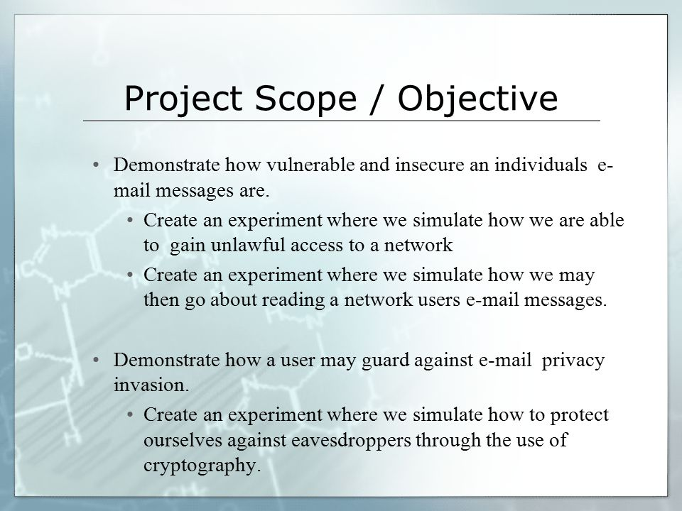 Project Scope / Objective Demonstrate how vulnerable and insecure an individuals e- mail messages are. Create an experiment where we simulate how we a