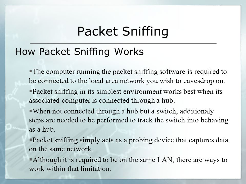 Packet Sniffing How Packet Sniffing Works  The computer running the packet sniffing software is required to be connected to the local area network you wish to eavesdrop on.