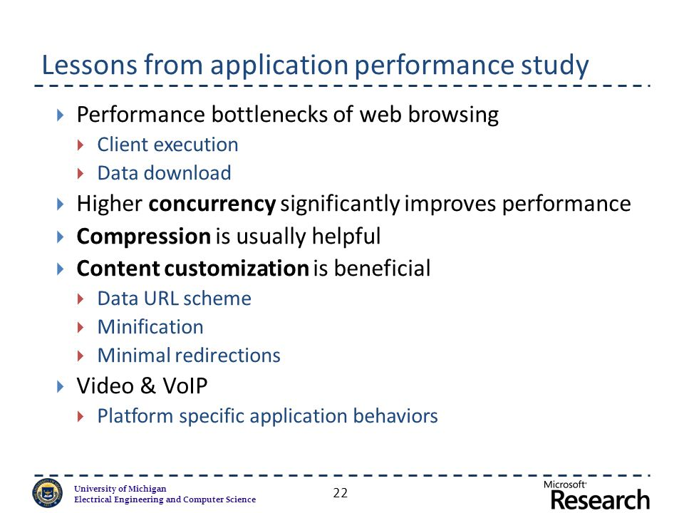 University of Michigan Electrical Engineering and Computer Science Lessons from application performance study  Performance bottlenecks of web browsing  Client execution  Data download  Higher concurrency significantly improves performance  Compression is usually helpful  Content customization is beneficial  Data URL scheme  Minification  Minimal redirections  Video & VoIP  Platform specific application behaviors 22