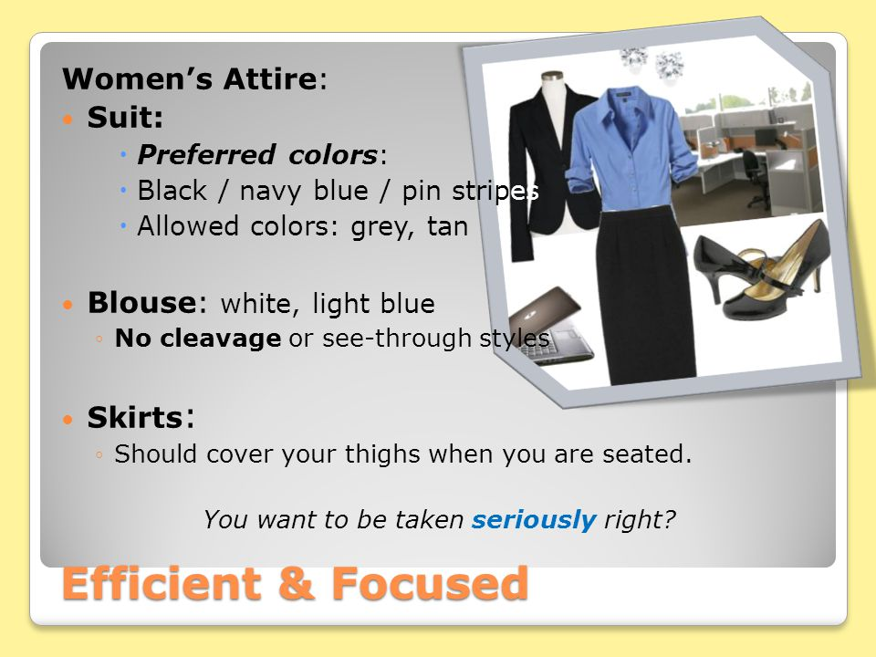 Women's Attire: Suit:  Preferred colors:  Black / navy blue / pin stripes  Allowed colors: grey, tan Blouse: white, light blue ◦No cleavage or see-