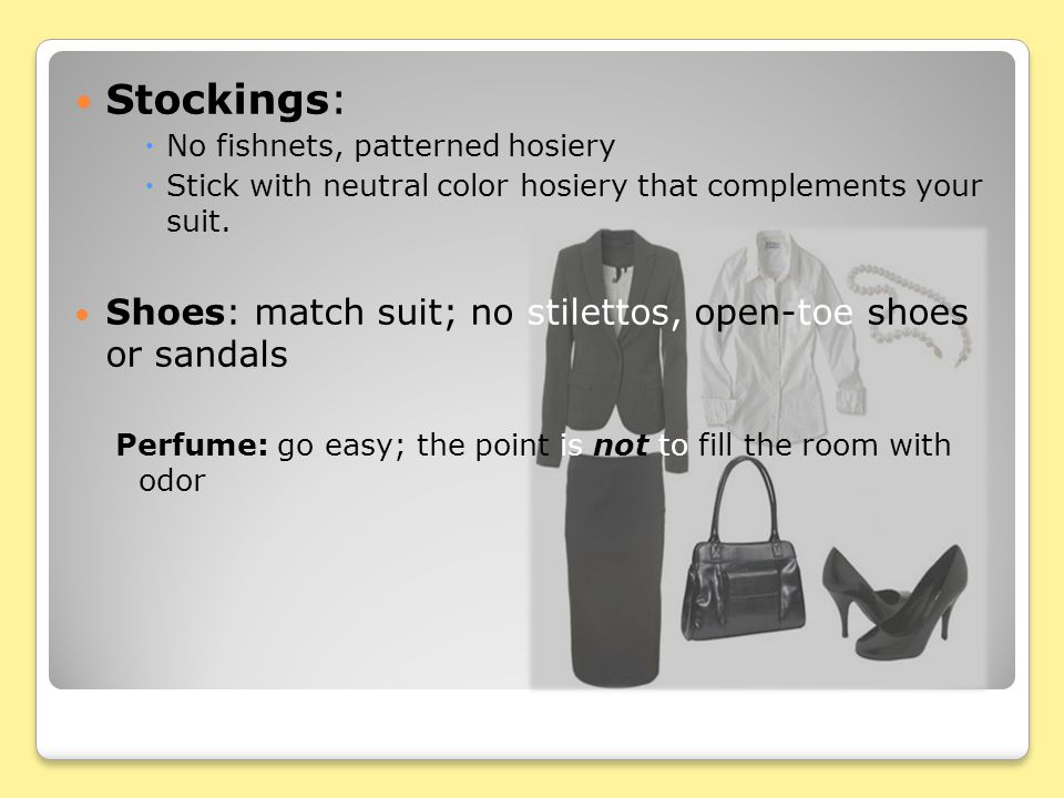 Stockings:  No fishnets, patterned hosiery  Stick with neutral color hosiery that complements your suit. Shoes: match suit; no stilettos, open-toe s