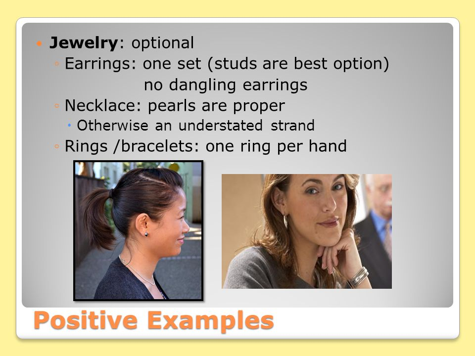 Positive Examples Jewelry: optional ◦Earrings: one set (studs are best option) no dangling earrings ◦Necklace: pearls are proper  Otherwise an understated strand ◦Rings /bracelets: one ring per hand