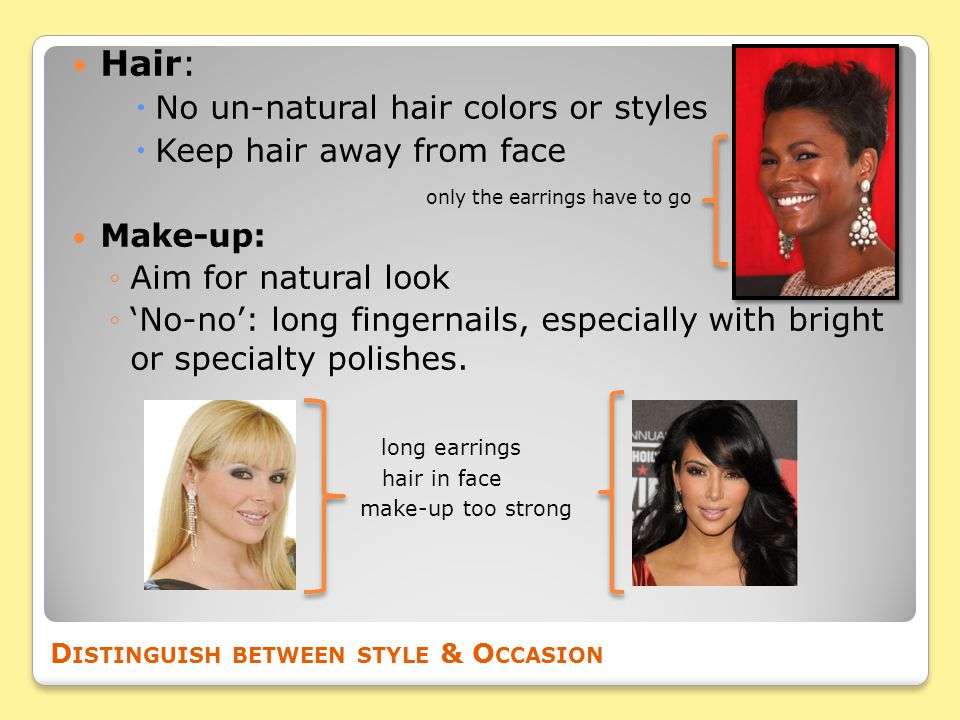 Hair:  No un-natural hair colors or styles  Keep hair away from face only the earrings have to go Make-up: ◦Aim for natural look ◦'No-no': long fingernails, especially with bright or specialty polishes.