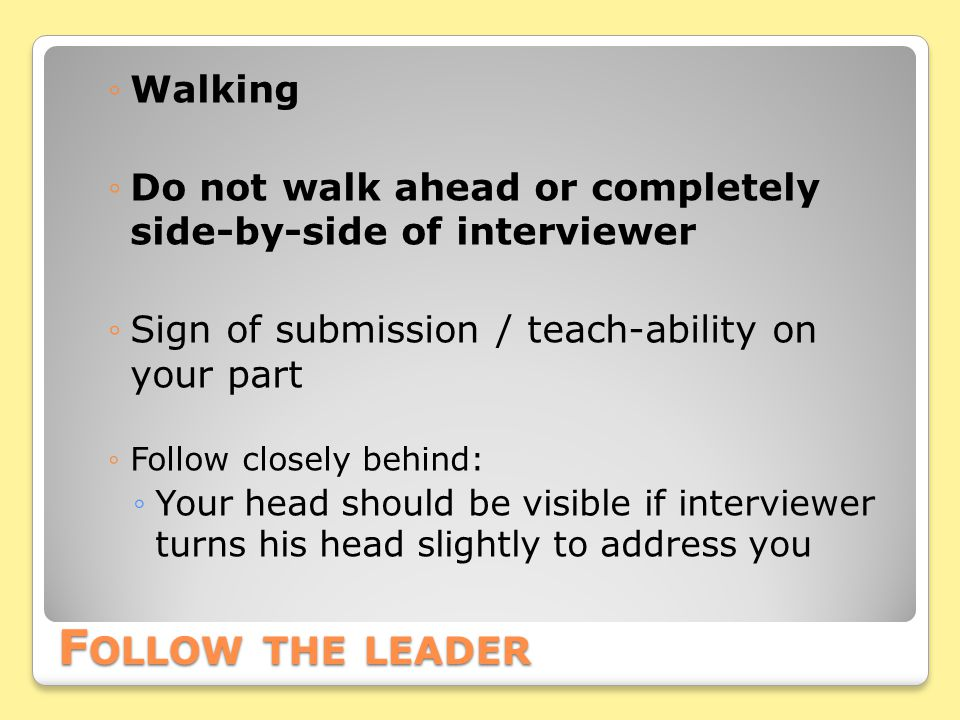 F OLLOW THE LEADER ◦Walking ◦Do not walk ahead or completely side-by-side of interviewer ◦Sign of submission / teach-ability on your part ◦Follow closely behind: ◦Your head should be visible if interviewer turns his head slightly to address you