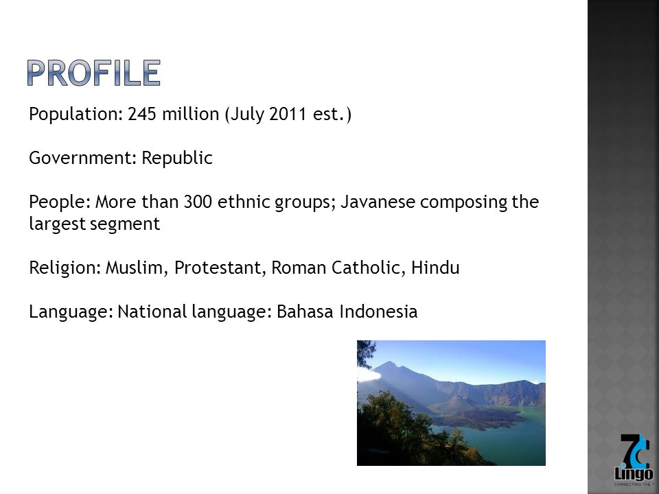 Population: 245 million (July 2011 est.) Government: Republic People: More than 300 ethnic groups; Javanese composing the largest segment Religion: Mu
