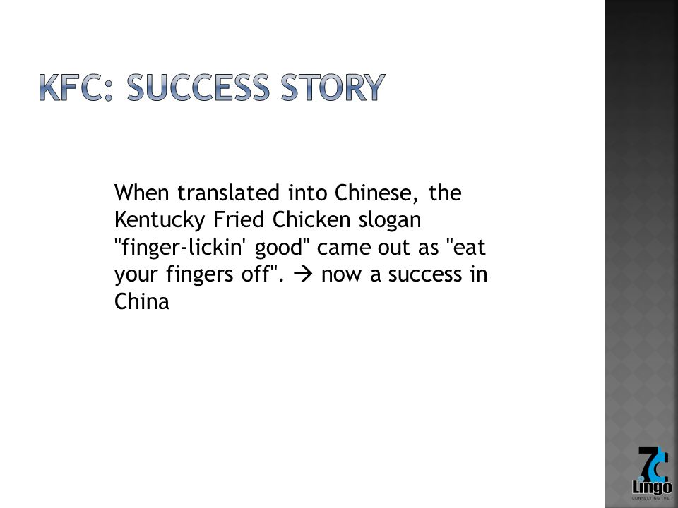 When translated into Chinese, the Kentucky Fried Chicken slogan finger-lickin good came out as eat your fingers off .