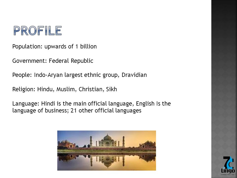 Population: upwards of 1 billion Government: Federal Republic People: Indo-Aryan largest ethnic group, Dravidian Religion: Hindu, Muslim, Christian, Sikh Language: Hindi is the main official language, English Is the language of business; 21 other official languages
