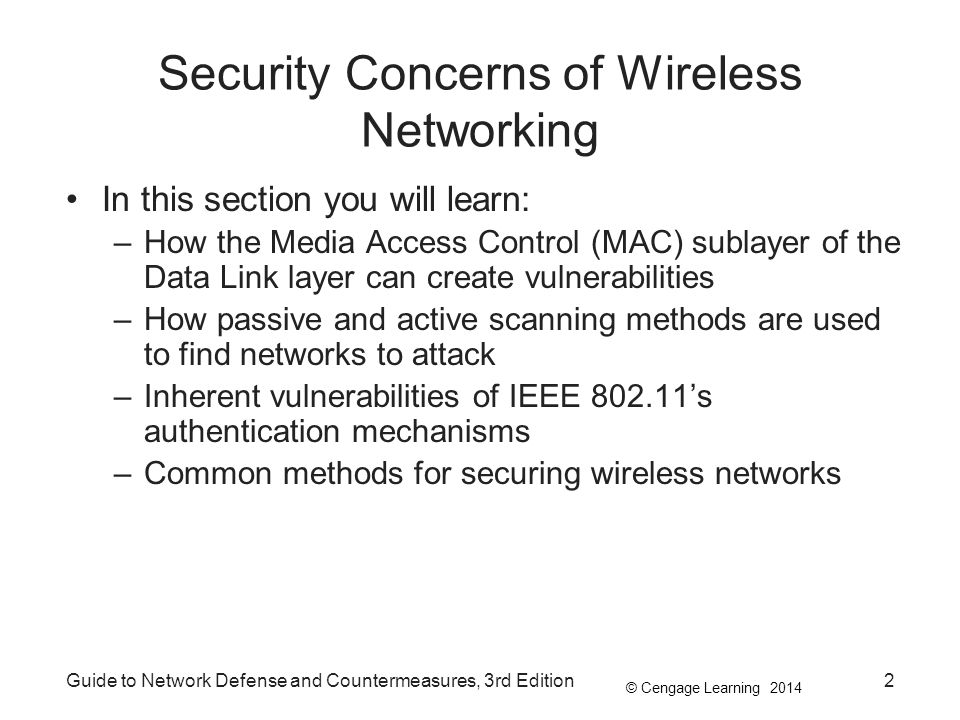 © Cengage Learning 2014 Guide to Network Defense and Countermeasures, 3rd Edition23 Wireless Authentication WEP provides adequate protection against casual users, but not against attackers determined to gain access –Dynamic WEP, a newer version, offers slightly better protections (rotates keys frequently) –WEP2 was developed to address WEP vulnerabilities Uses a 120-bit key and Kerberos authentication No more secure than WEP