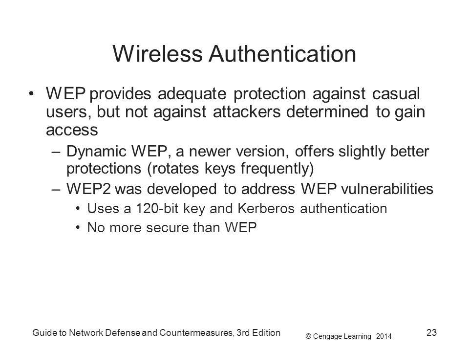 © Cengage Learning 2014 Guide to Network Defense and Countermeasures, 3rd Edition23 Wireless Authentication WEP provides adequate protection against c