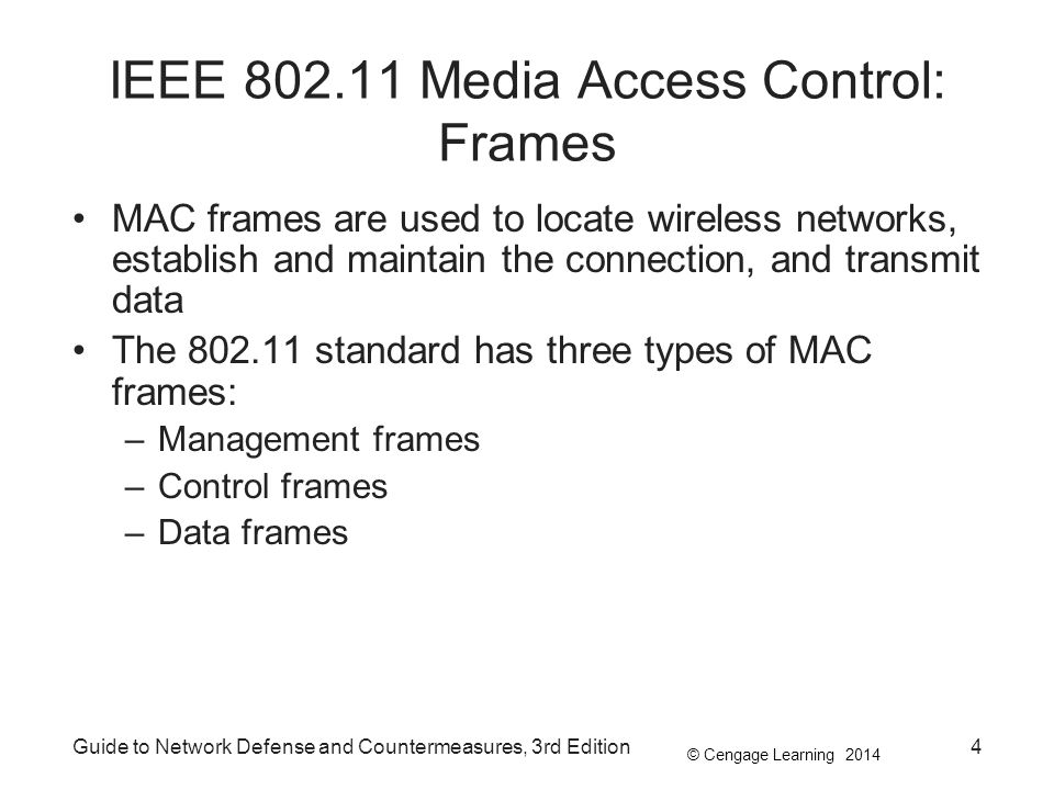 © Cengage Learning 2014 Guide to Network Defense and Countermeasures, 3rd Edition55 Summary A station must be authenticated in order to join a wireless network SSIDs and other information are vulnerable in standard 802.11 transmission because management frames send network information in cleartext WEP was implemented in original 802.11 and uses a default key for encryption Effective security solutions include: IEEE 802.11x, WPA/WPA2, and IEEE 802.11i