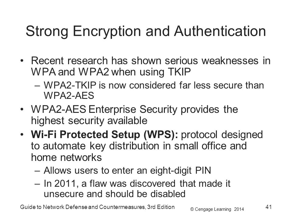 © Cengage Learning 2014 Strong Encryption and Authentication Recent research has shown serious weaknesses in WPA and WPA2 when using TKIP –WPA2-TKIP i